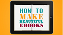 Thumbnail image for Learn How to Make Beautiful E-Books